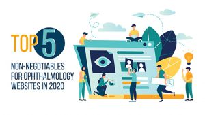 Top 5 Non-Negotiables for Ophthalmology Websites in 2020