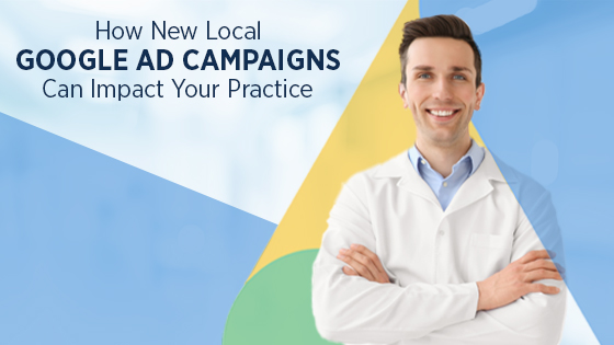 how new local google ad campaigns can impact your practice